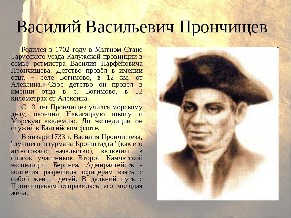 Василий Васильевич Прончищев Родился в 1702 году в Мытном Стане Тарусского уе...