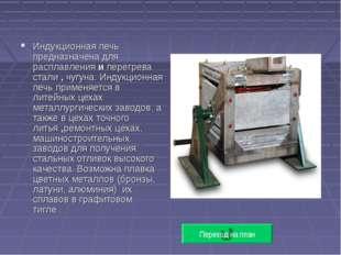 Индукционная печь предназначена для расплавления и перегрева стали , чугуна.