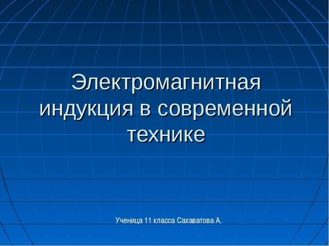 Электромагнитная индукция в современной технике Ученица 11 класса Сахаватова А.