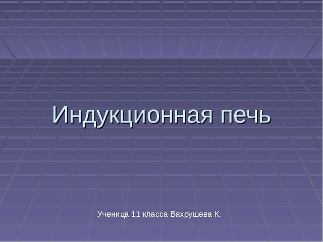 Индукционная печь Ученица 11 класса Вахрушева К.