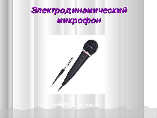 Электродинамический микрофон Ученица 11 класса Малышева К.