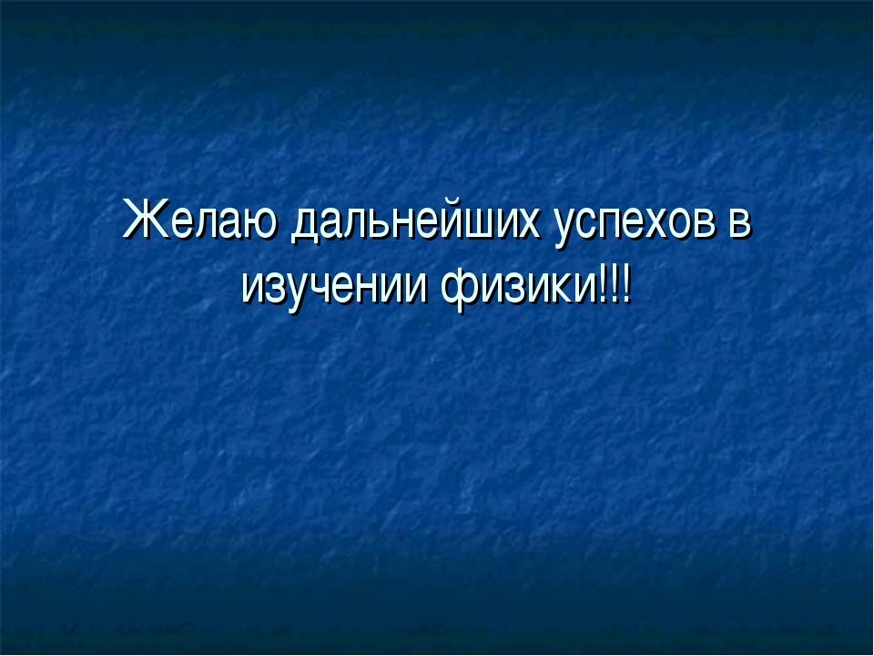 Желаю дальнейших успехов в изучении физики!!!