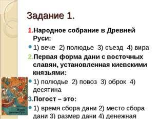 Задание 1. 1.Народное собрание в Древней Руси: 1) вече 2) полюдье 3) съезд 4)