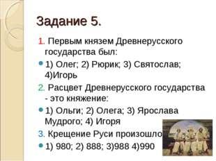 Задание 5. 1. Первым князем Древнерусского государства был: 1) Олег; 2) Рюрик