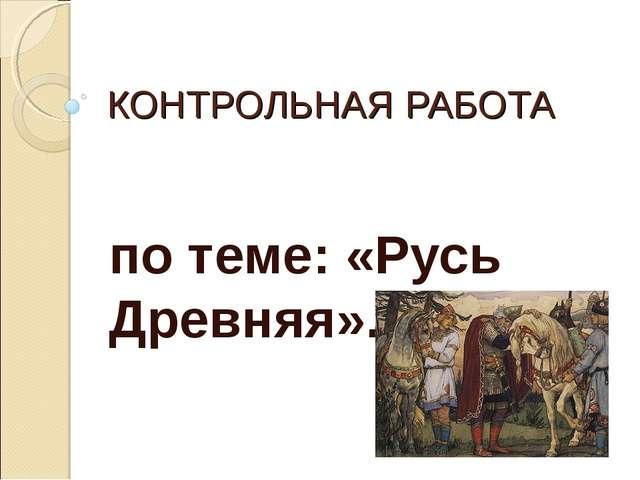 КОНТРОЛЬНАЯ РАБОТА по теме: «Русь Древняя».