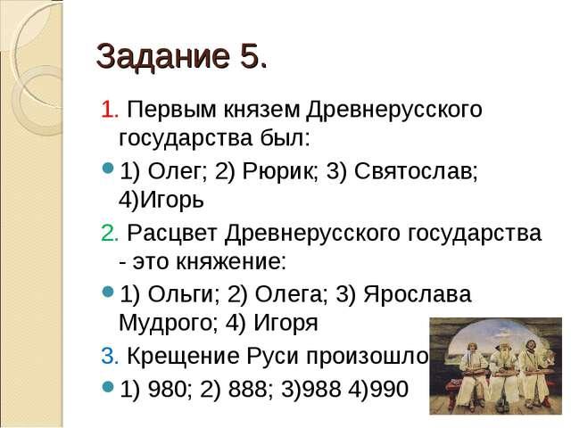 Задание 5. 1. Первым князем Древнерусского государства был: 1) Олег; 2) Рюрик...