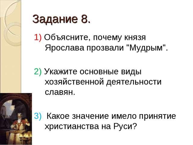 """Задание 8. 1) Объясните, почему князя Ярослава прозвали """"Мудрым"""". 2) Укажите..."""