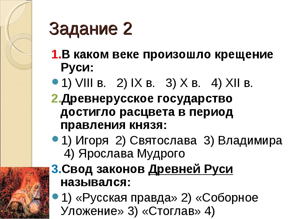 Задание 2 1.В каком веке произошло крещение Руси: 1) VIII в. 2) IX в. 3) X в....