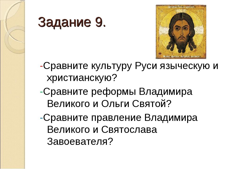 Задание 9. -Сравните культуру Руси языческую и христианскую? -Сравните реформ...