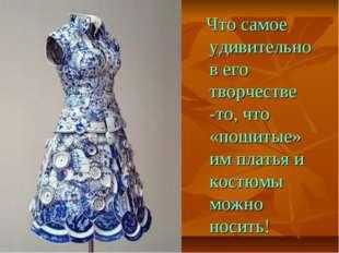 Что самое удивительно в его творчестве -то, что «пошитые» им платья и костюм