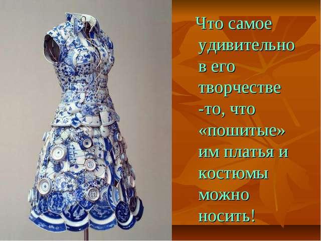 Что самое удивительно в его творчестве -то, что «пошитые» им платья и костюм...