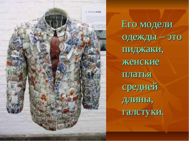 Его модели одежды – это пиджаки, женские платья средней длины, галстуки.
