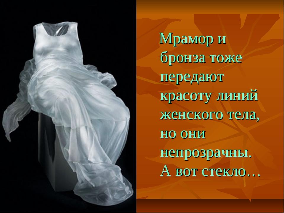 Мрамор и бронза тоже передают красоту линий женского тела, но они непрозрачн...