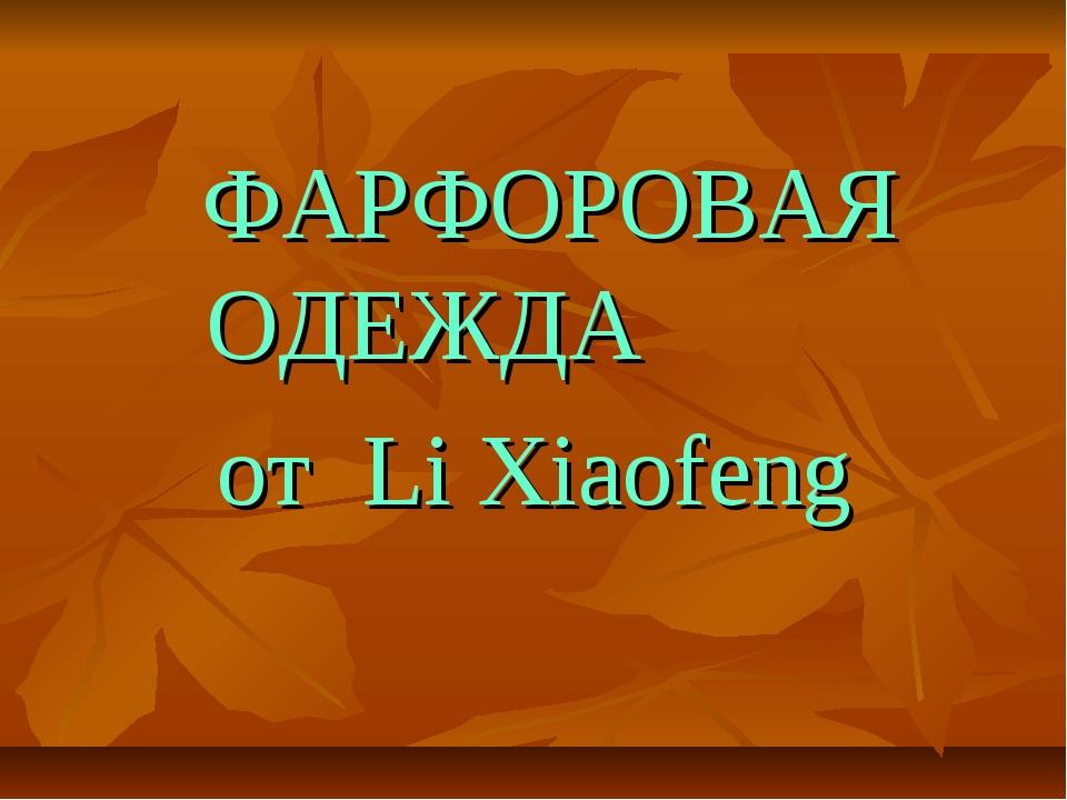 ФАРФОРОВАЯ ОДЕЖДА от Li Xiaofeng