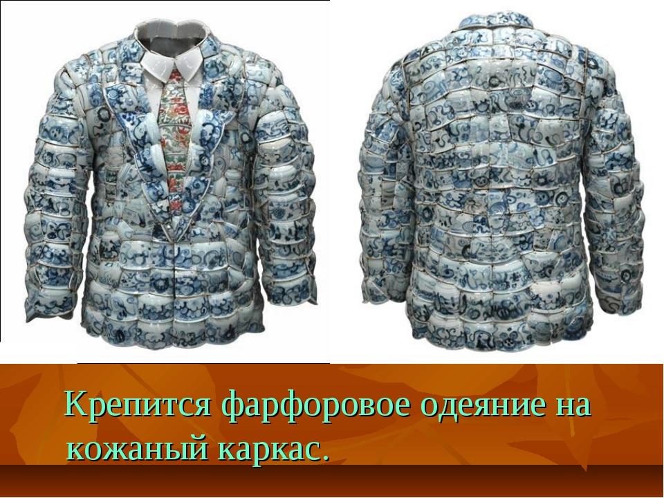 Крепится фарфоровое одеяние на кожаный каркас.