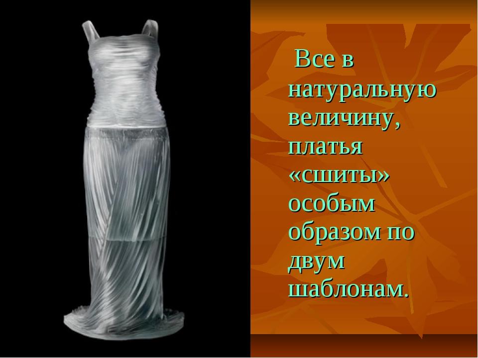 Все в натуральную величину, платья «сшиты» особым образом по двум шаблонам.