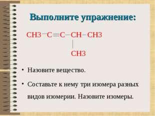 Выполните упражнение: Назовите вещество. Составьте к нему три изомера разных