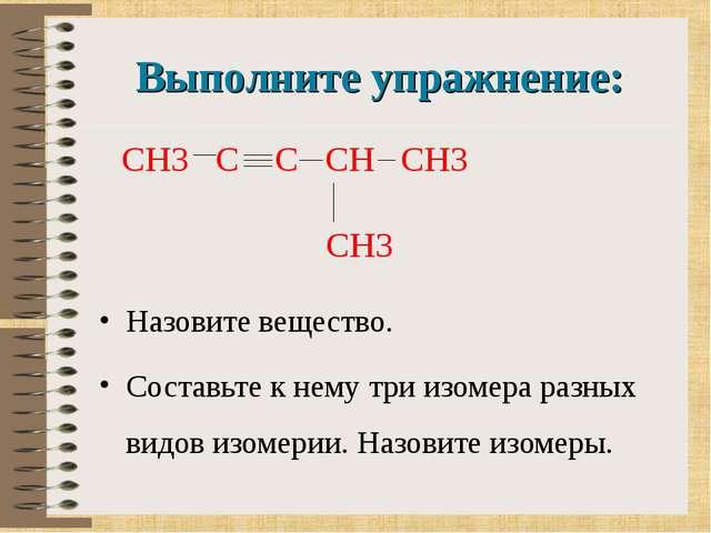 Выполните упражнение: Назовите вещество. Составьте к нему три изомера разных...