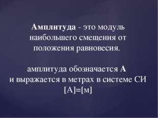 Амплитуда - это модуль наибольшего смещения от положения равновесия. амплитуд
