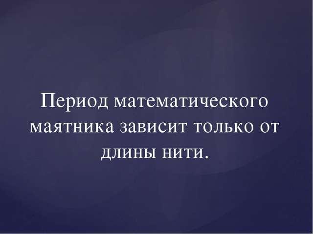 Период математического маятника зависит только от длины нити.
