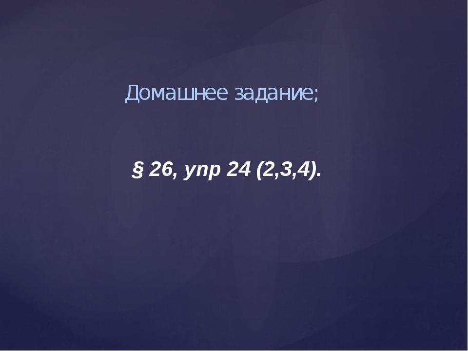 Домашнее задание; § 26, упр 24 (2,3,4).
