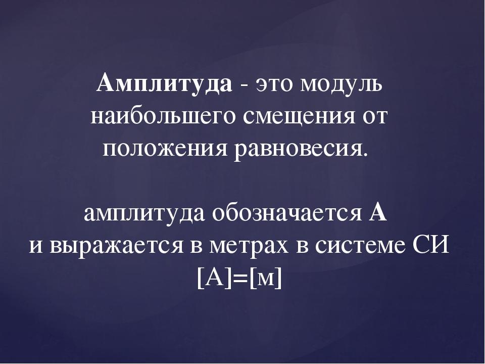 Амплитуда - это модуль наибольшего смещения от положения равновесия. амплитуд...