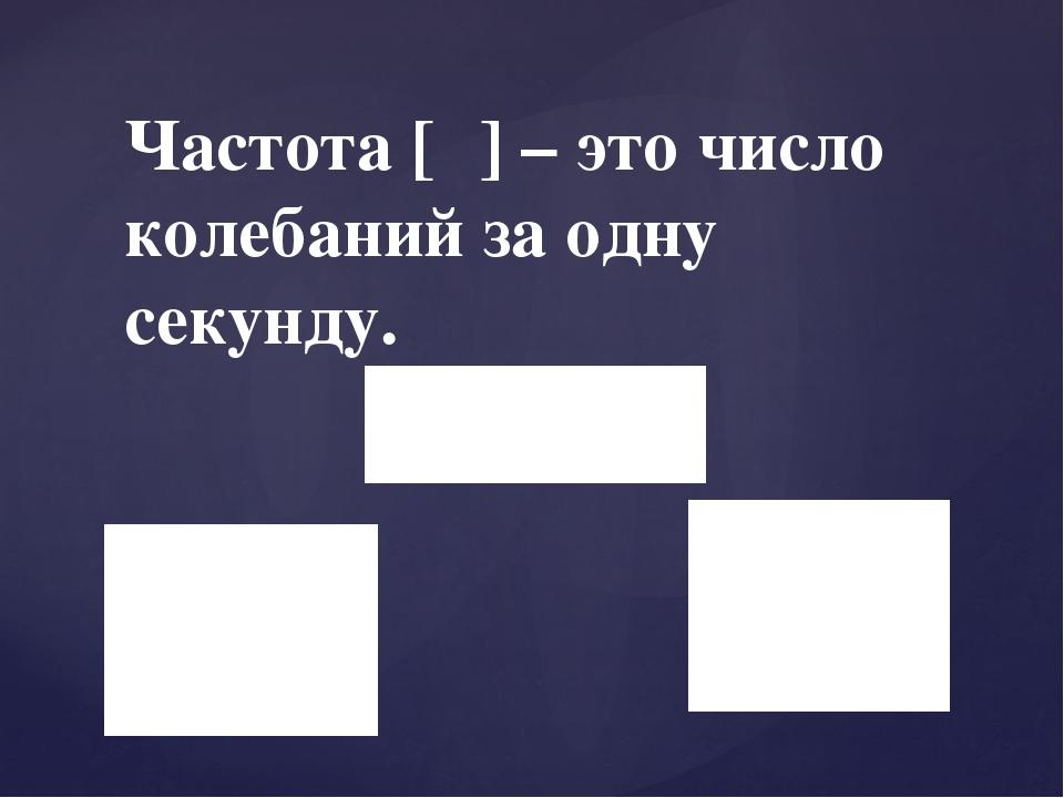 Частота [ν] – это число колебаний за одну секунду.
