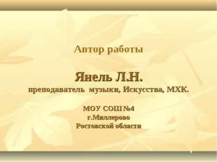 Автор работы Янель Л.Н. преподаватель музыки, Искусства, МХК. МОУ СОШ №4 г.М
