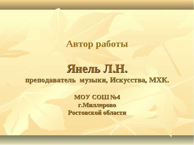 Автор работы Янель Л.Н. преподаватель музыки, Искусства, МХК. МОУ СОШ №4 г.М...
