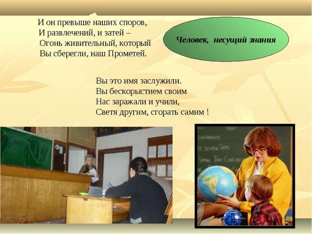 Человек, несущий знания И он превыше наших споров, И развлечений, и затей – О...