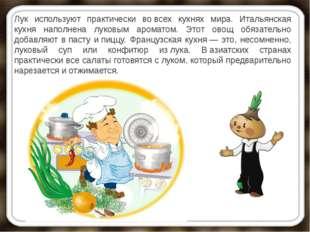 Лук используют практически вовсех кухнях мира. Итальянская кухня наполнена л