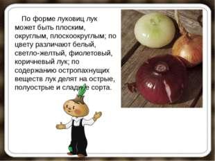 По форме луковиц лук может быть плоским, округлым, плоскоокруглым; по цве