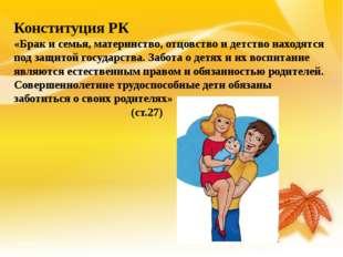 Конституция РК «Брак и семья, материнство, отцовство и детство находятся под