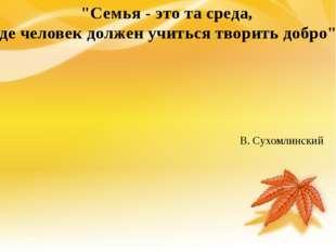 """В. Сухомлинский """"Семья - это та среда, где человек должен учиться творить до"""