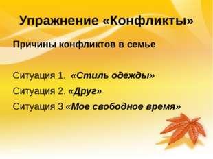 Упражнение «Конфликты» Причины конфликтов в семье Ситуация 1. «Стиль одежды»
