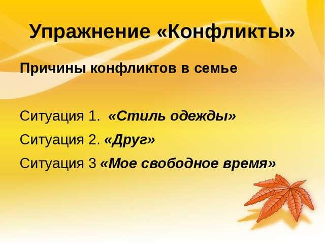 Упражнение «Конфликты» Причины конфликтов в семье Ситуация 1. «Стиль одежды»...