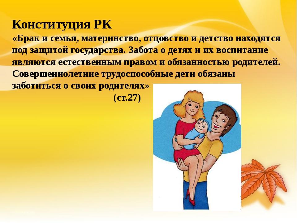 Конституция РК «Брак и семья, материнство, отцовство и детство находятся под...