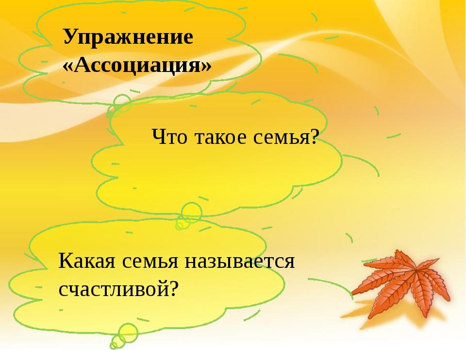 Упражнение «Ассоциация» Что такое семья? Какая семья называется счастливой?