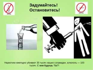 Наркотики ежегодно убивают 30 тысяч наших сограждан, алкоголь — 100 тысяч. С