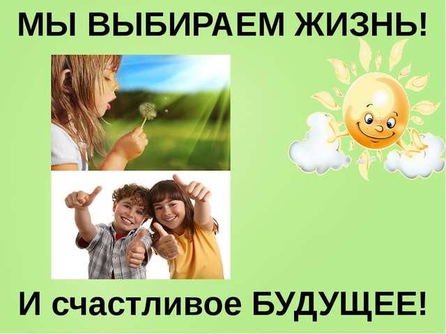 МЫ ВЫБИРАЕМ ЖИЗНЬ! И счастливое БУДУЩЕЕ!