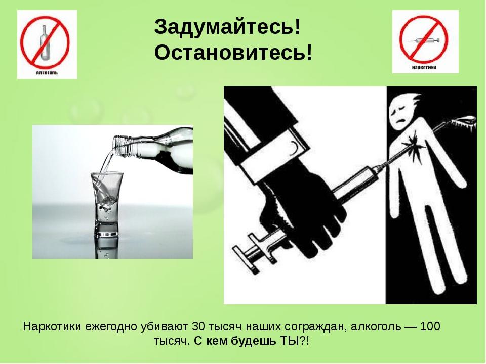 Наркотики ежегодно убивают 30 тысяч наших сограждан, алкоголь — 100 тысяч. С...