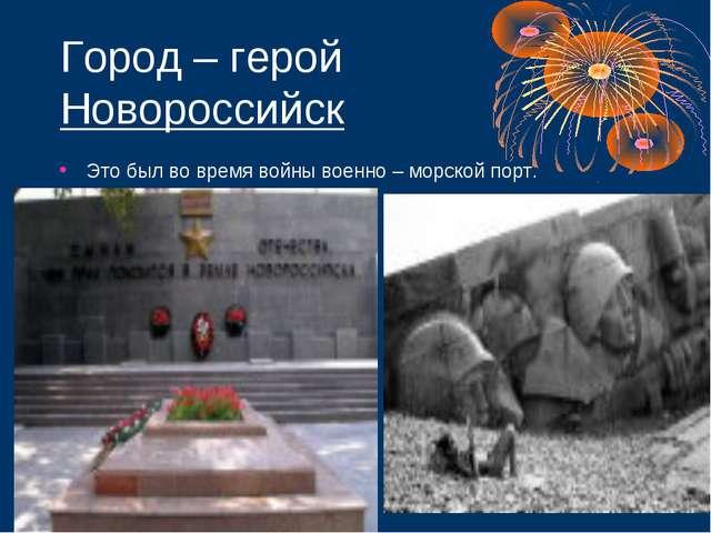 Город – герой Новороссийск Это был во время войны военно – морской порт.