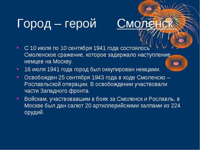 Город – герой Смоленск С 10 июля по 10 сентября 1941 года состоялось Смоленс...