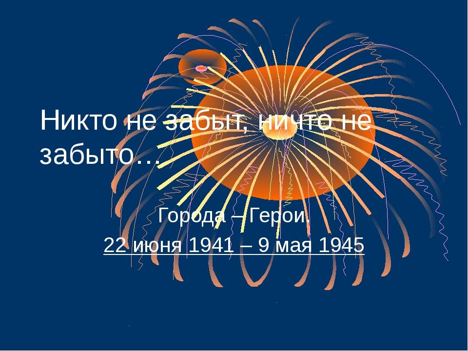 Никто не забыт, ничто не забыто… Города – Герои. 22 июня 1941 – 9 мая 1945