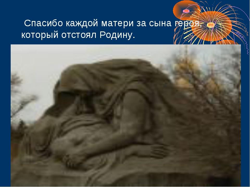 Спасибо каждой матери за сына героя, который отстоял Родину.