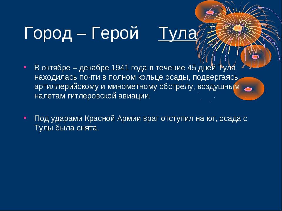 Город – Герой Тула В октябре – декабре 1941 года в течение 45 дней Тула наход...