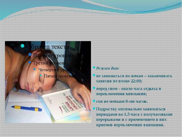 Режим дня: не заниматься по ночам – заканчивать занятия не позже 22:00; пере...