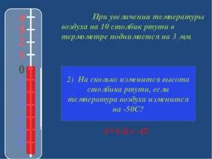 При увеличении температуры воздуха на 10 столбик ртути в термометре поднимае