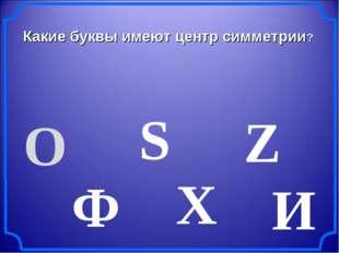 Какие буквы имеют центр симметрии? О Ф S И Х Z