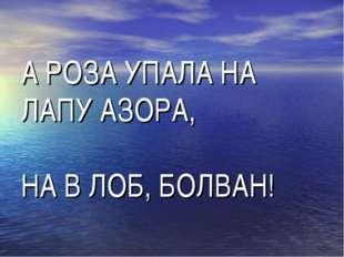 А РОЗА УПАЛА НА ЛАПУ АЗОРА, НА В ЛОБ, БОЛВАН!